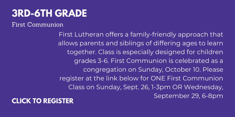 First Lutheran offers a family-friendly approach that allows parents and siblings of differing ages to learn together. Class is especially designed for children grades 3-6. First Communion is celebrated as a congregation on Sunday, October 10. Please register at the link below for ONE First Communion Class on Sunday, Sept. 26, 1-3pm OR Wednesday, September 29, 6-8pm