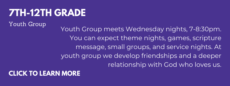 Youth Group for youth in 7th-12th grade meets Wednesday nights, 7-8:30pm. You can expect theme nights, games, scripture message, small groups, and service nights. At youth group we develop friendships and a deeper relationship with God who loves us.