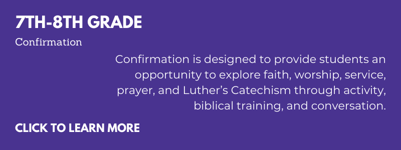 7th-8th grade Confirmation is designed to provide students an opportunity to explore faith, worship, service, prayer, and Luther's Catechism through activity, biblical training, and conversation.